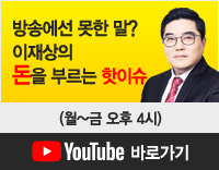 방송에선 못한 말? 이재상의 돈을 부르는 핫이슈 (월~금 오후4시) 유튜브 바로가기